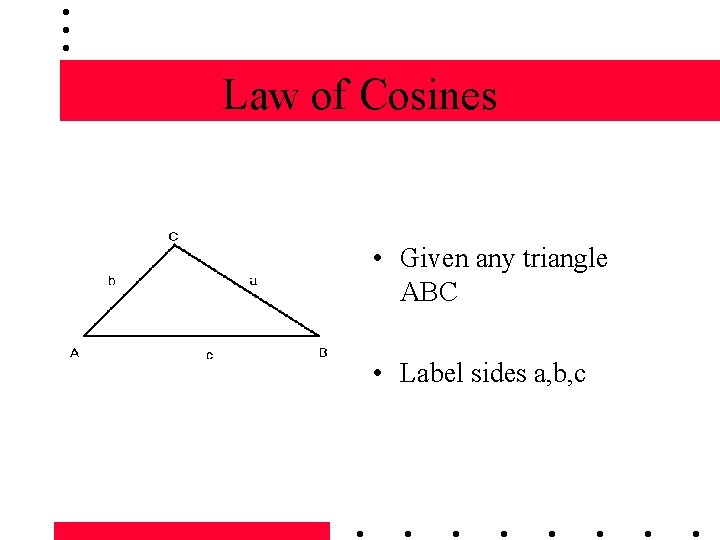 Law of Cosines • Given any triangle ABC • Label sides a, b, c