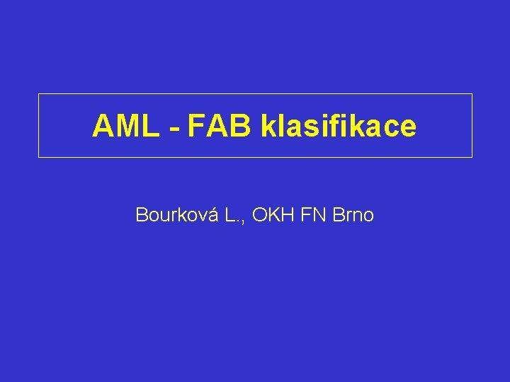 AML - FAB klasifikace Bourková L. , OKH FN Brno