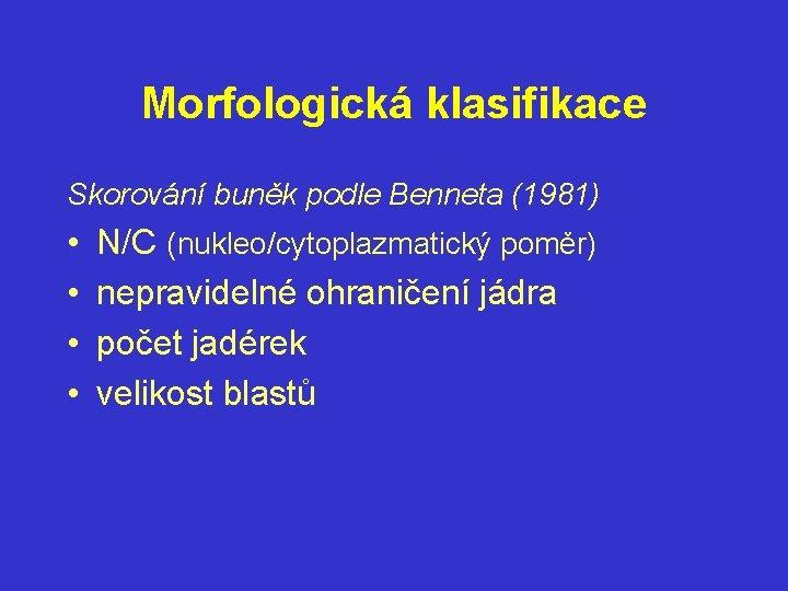 Morfologická klasifikace Skorování buněk podle Benneta (1981) • • N/C (nukleo/cytoplazmatický poměr) nepravidelné ohraničení