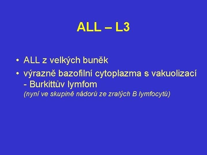 ALL – L 3 • ALL z velkých buněk • výrazně bazofilní cytoplazma s