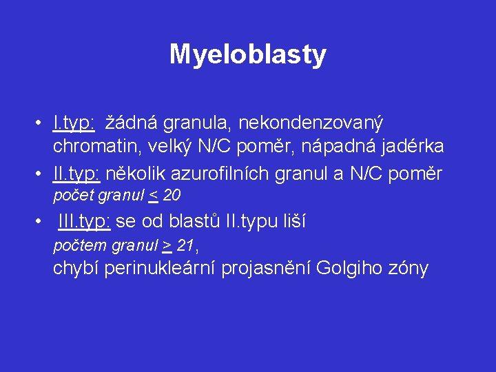 Myeloblasty • I. typ: žádná granula, nekondenzovaný chromatin, velký N/C poměr, nápadná jadérka •