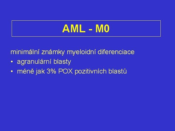 AML - M 0 minimální známky myeloidní diferenciace • agranulární blasty • méně jak