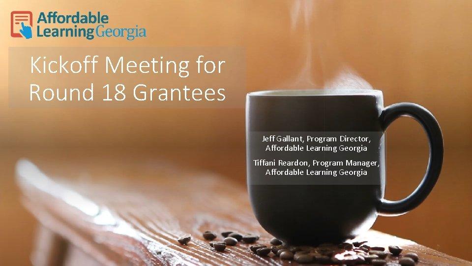 Kickoff Meeting for Round 18 Grantees Jeff Gallant, Program Director, Affordable Learning Georgia Tiffani