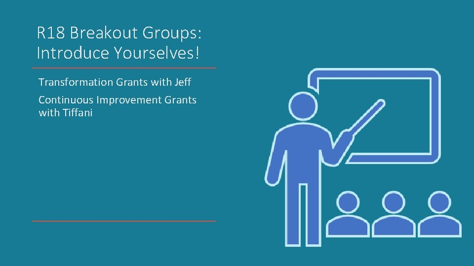 R 18 Breakout Groups: Introduce Yourselves! Transformation Grants with Jeff Continuous Improvement Grants with