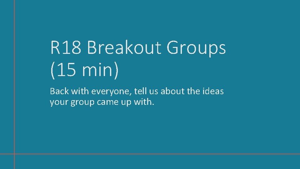 R 18 Breakout Groups (15 min) Back with everyone, tell us about the ideas