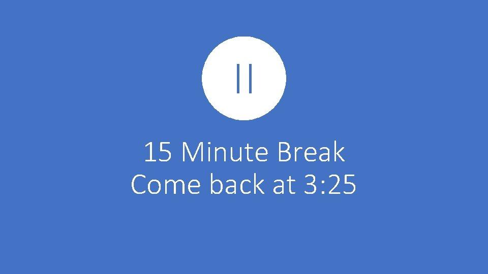 15 Minute Break Come back at 3: 25