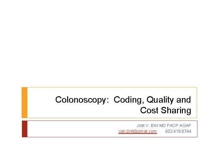 Colonoscopy: Coding, Quality and Cost Sharing Joel V. Brill MD FACP AGAF joel. brill@gmail.