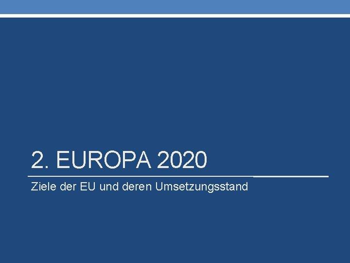 2. EUROPA 2020 Ziele der EU und deren Umsetzungsstand