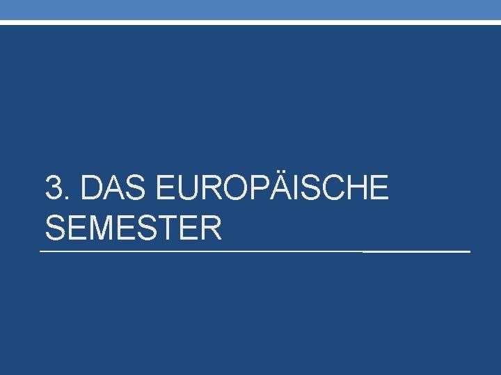 3. DAS EUROPÄISCHE SEMESTER
