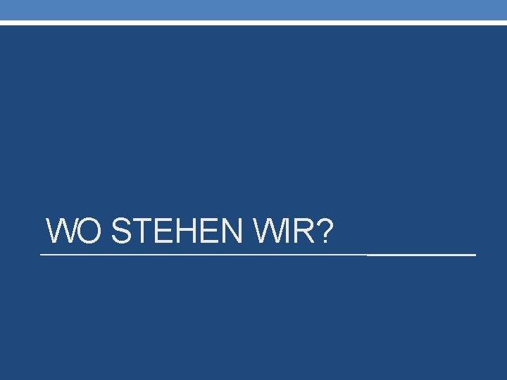 WO STEHEN WIR?