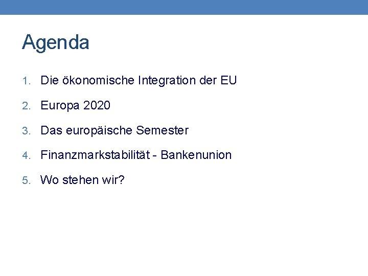 Agenda 1. Die ökonomische Integration der EU 2. Europa 2020 3. Das europäische Semester