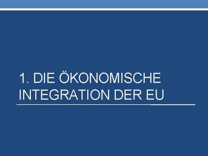 1. DIE ÖKONOMISCHE INTEGRATION DER EU