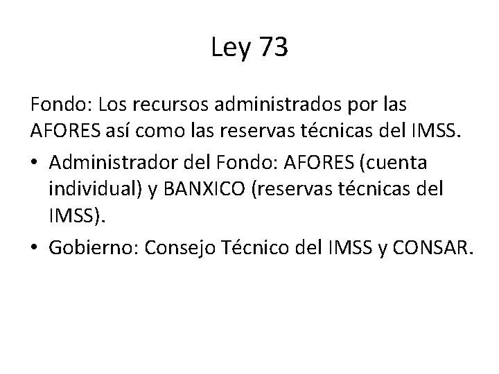 Ley 73 Fondo: Los recursos administrados por las AFORES así como las reservas técnicas