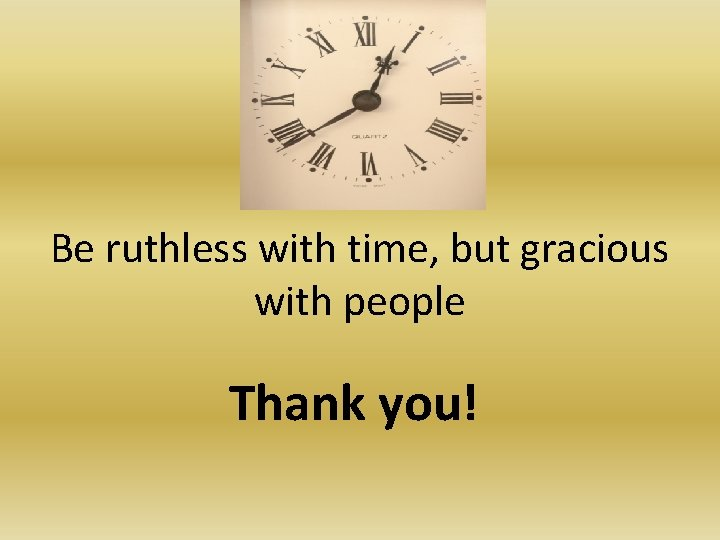 Be ruthless with time, but gracious with people Thank you!