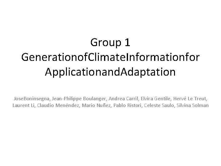 Group 1 Generationof. Climate. Informationfor Applicationand. Adaptation Jose. Boninsegna, Jean-Philippe Boulanger, Andrea Carril, Elvira