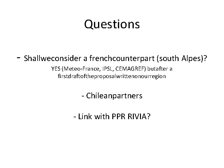 Questions - Shallweconsider a frenchcounterpart (south Alpes)? YES (Meteo-France, IPSL, CEMAGREF) butafter a firstdraftoftheproposalwrittenonourregion