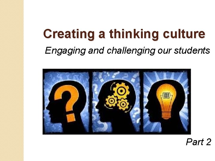 Creating a thinking culture Engaging and challenging our students Part 2