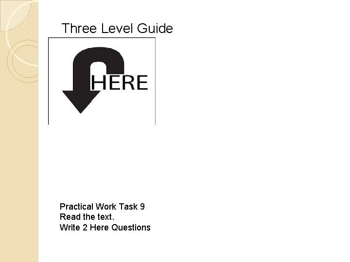 Three Level Guide Practical Work Task 9 Read the text. Write 2 Here Questions