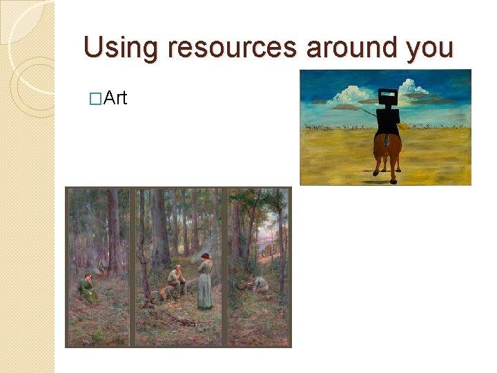 Using resources around you �Art