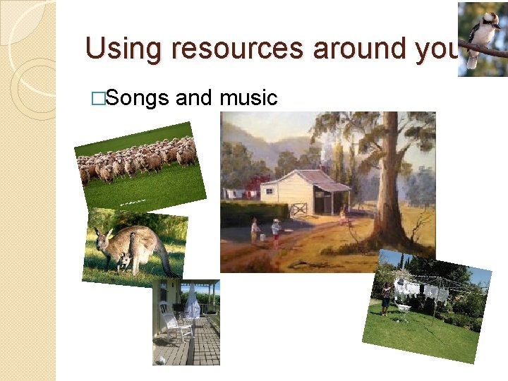 Using resources around you �Songs and music