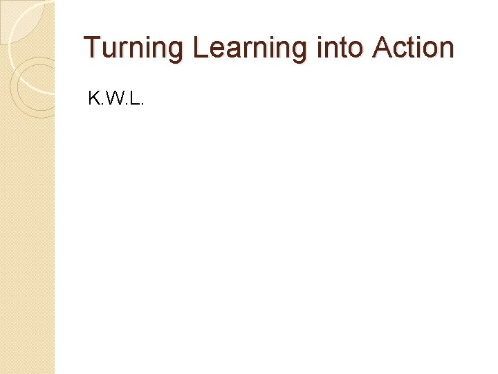 Turning Learning into Action K. W. L.