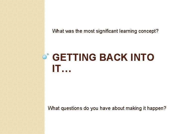 What was the most significant learning concept? GETTING BACK INTO IT… What questions do