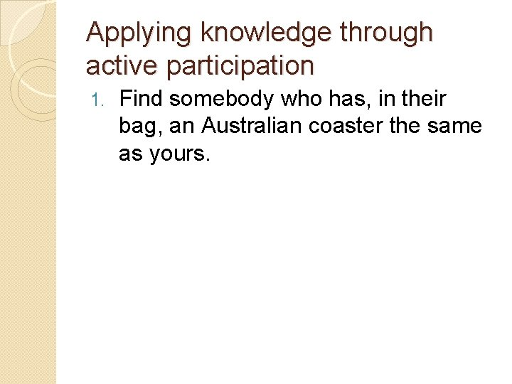 Applying knowledge through active participation 1. Find somebody who has, in their bag, an