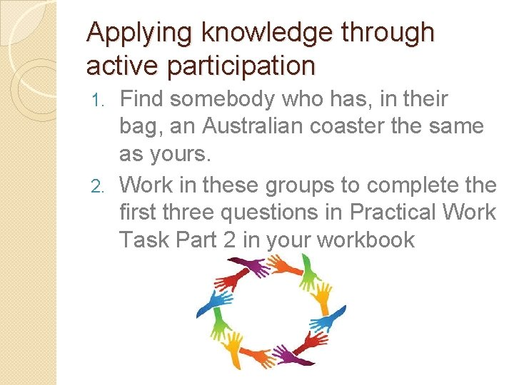 Applying knowledge through active participation Find somebody who has, in their bag, an Australian
