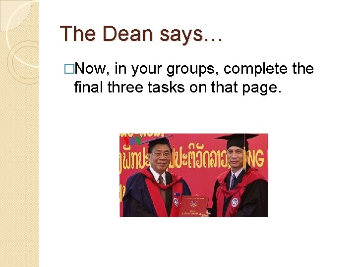 The Dean says… �Now, in your groups, complete the final three tasks on that