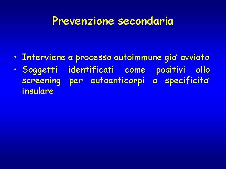 Prevenzione secondaria • Interviene a processo autoimmune gia' avviato • Soggetti identificati come positivi