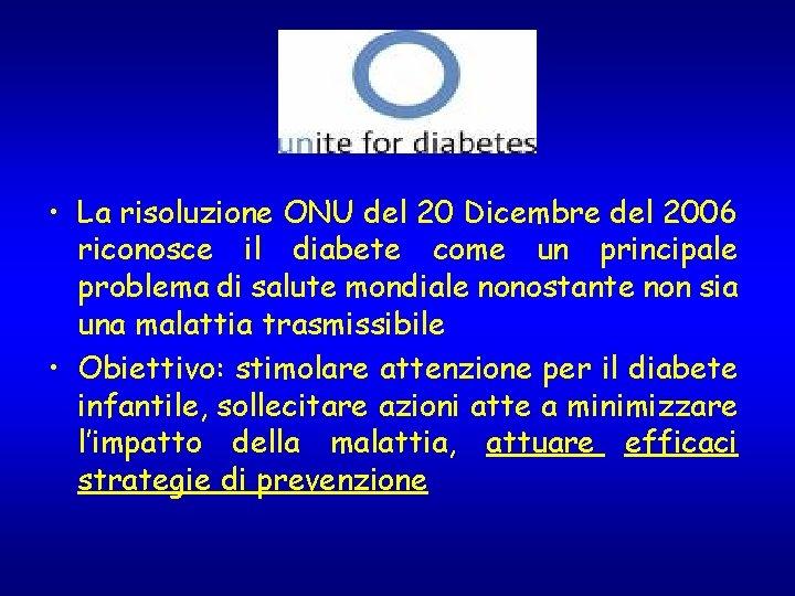 • La risoluzione ONU del 20 Dicembre del 2006 riconosce il diabete come