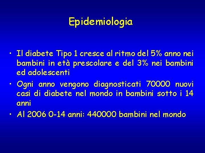 Epidemiologia • Il diabete Tipo 1 cresce al ritmo del 5% anno nei bambini
