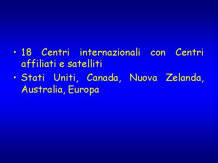 • 18 Centri internazionali con Centri affiliati e satelliti • Stati Uniti, Canada,