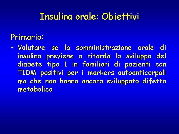 Insulina orale: Obiettivi Primario: • Valutare se la somministrazione orale di insulina previene o