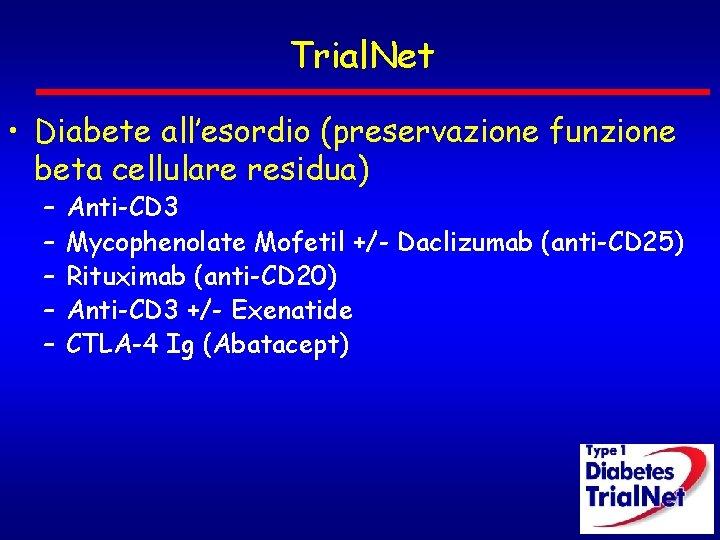 Trial. Net • Diabete all'esordio (preservazione funzione beta cellulare residua) – – – Anti-CD