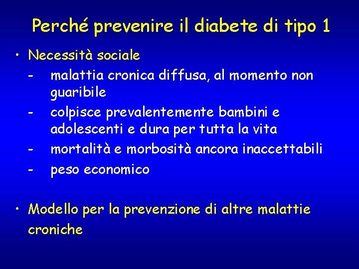 Perché prevenire il diabete di tipo 1 • Necessità sociale - malattia cronica diffusa,