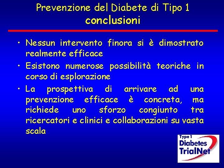 Prevenzione del Diabete di Tipo 1 conclusioni • Nessun intervento finora si è dimostrato