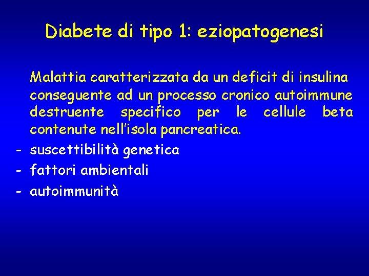 Diabete di tipo 1: eziopatogenesi Malattia caratterizzata da un deficit di insulina conseguente ad
