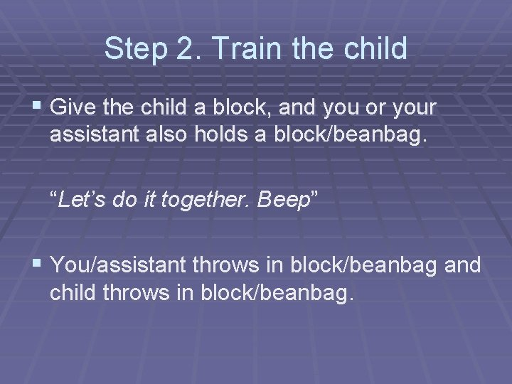 Step 2. Train the child § Give the child a block, and you or