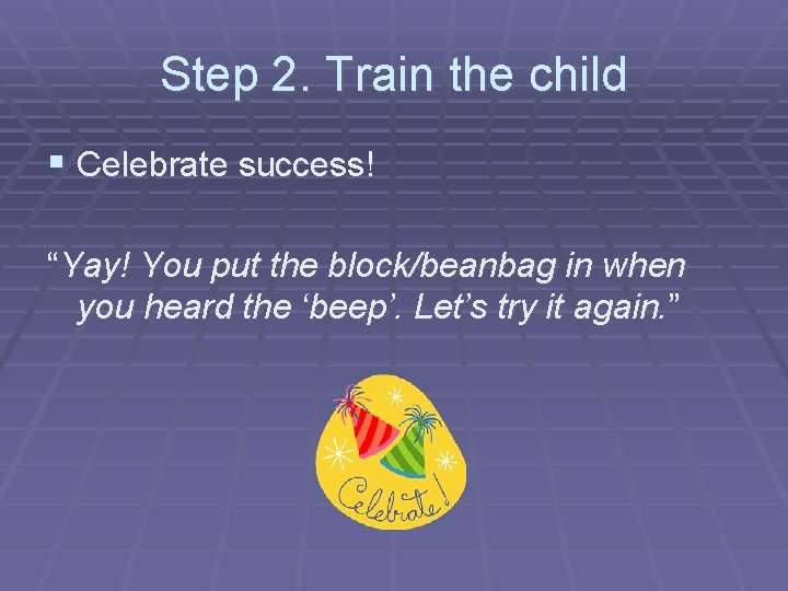 """Step 2. Train the child § Celebrate success! """"Yay! You put the block/beanbag in"""