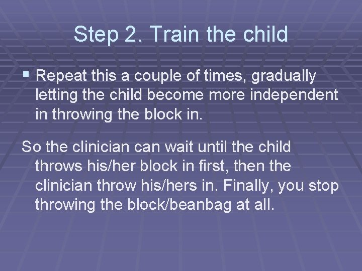 Step 2. Train the child § Repeat this a couple of times, gradually letting