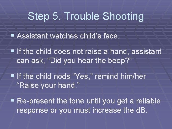 Step 5. Trouble Shooting § Assistant watches child's face. § If the child does