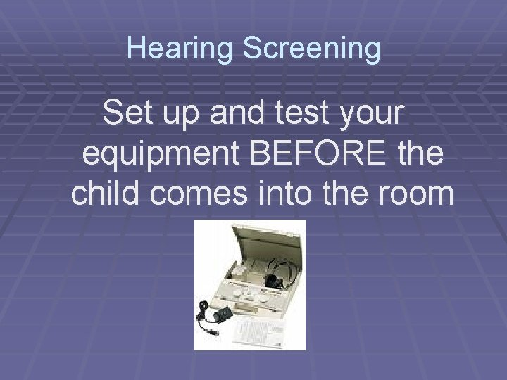 Hearing Screening Set up and test your equipment BEFORE the child comes into the