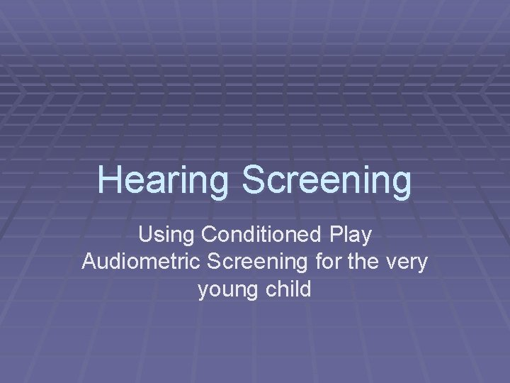 Hearing Screening Using Conditioned Play Audiometric Screening for the very young child