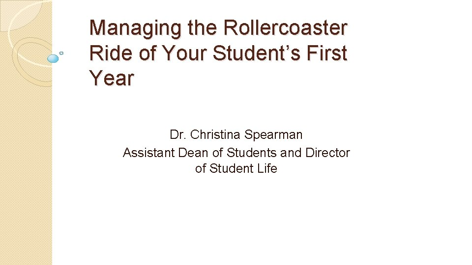 Managing the Rollercoaster Ride of Your Student's First Year Dr. Christina Spearman Assistant Dean