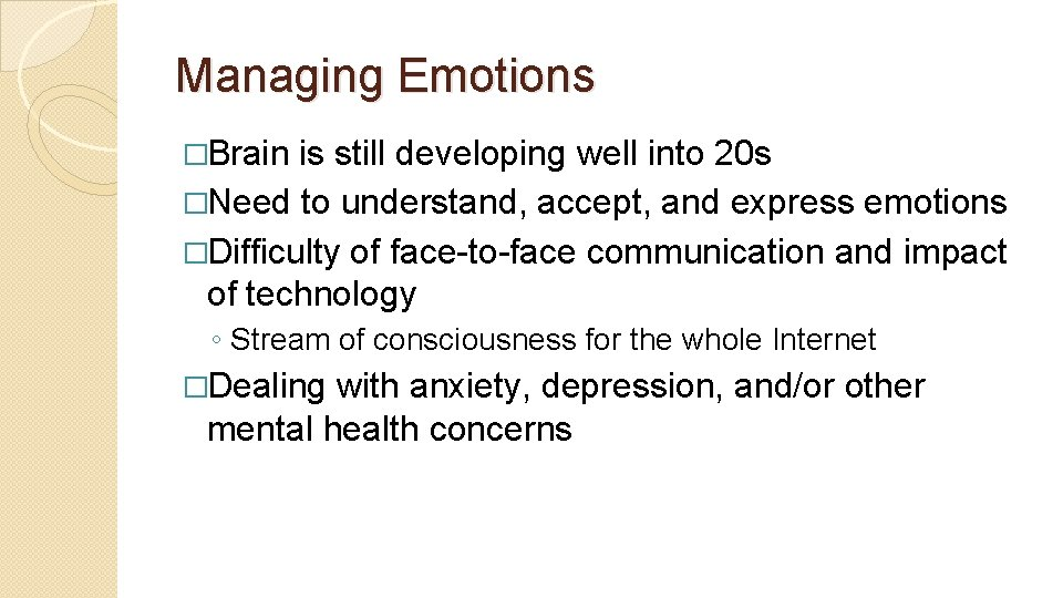 Managing Emotions �Brain is still developing well into 20 s �Need to understand, accept,