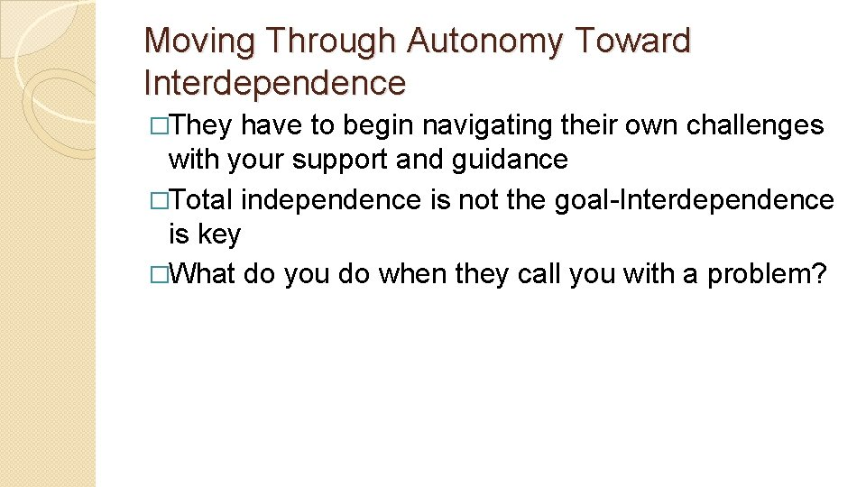 Moving Through Autonomy Toward Interdependence �They have to begin navigating their own challenges with