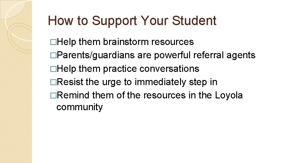 How to Support Your Student �Help them brainstorm resources �Parents/guardians are powerful referral agents