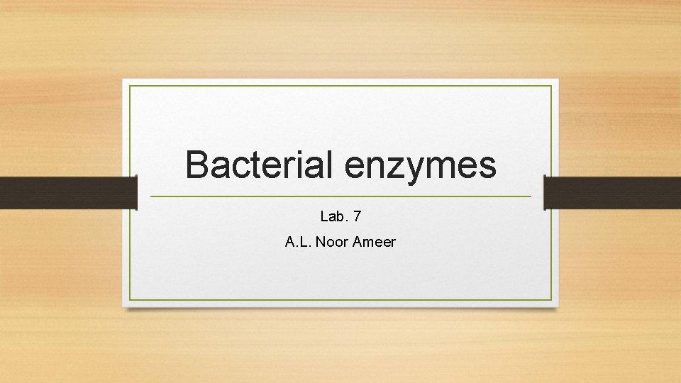 Bacterial enzymes Lab. 7 A. L. Noor Ameer