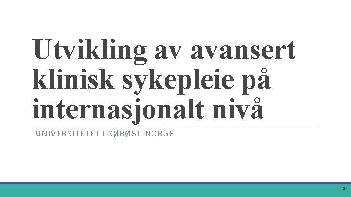 Utvikling av avansert klinisk sykepleie på internasjonalt nivå UNIVERSITETET I SØRØST-NORGE 2